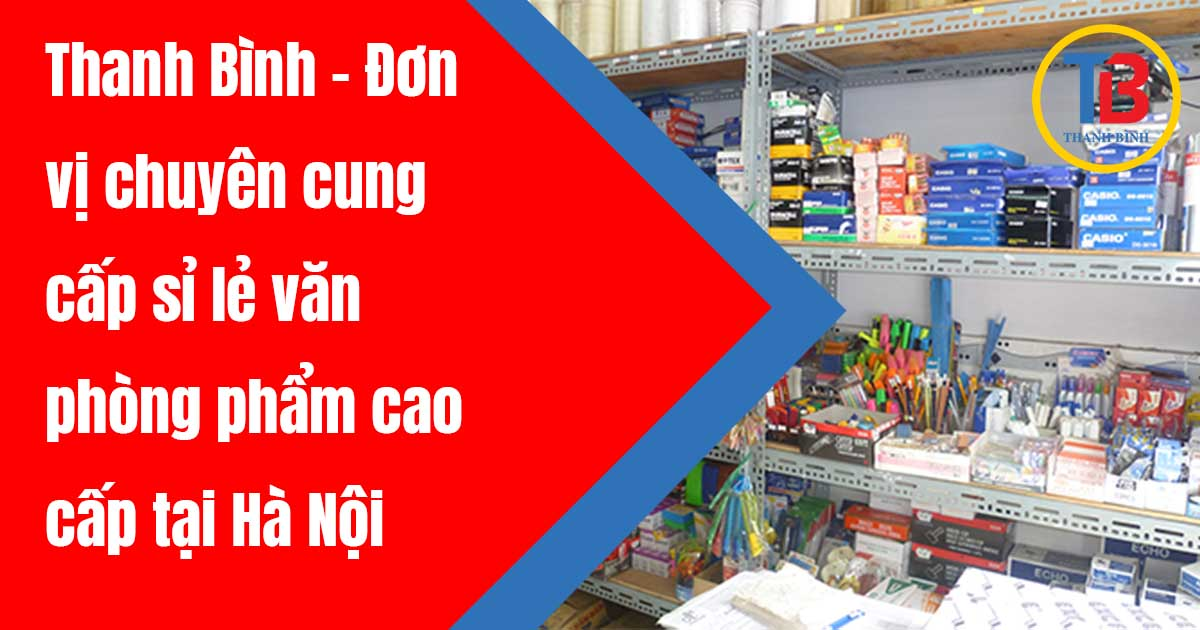 Thanh Bình - Đơn vị chuyên cung cấp sỉ lẻ văn phòng phẩm cao cấp tại Hà Nội